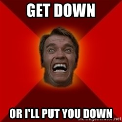 Angry Arnold - Get down or i'll put you down