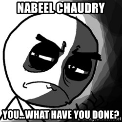 You, what have you done? (Draw) - Nabeel chaudry you...what have you done?