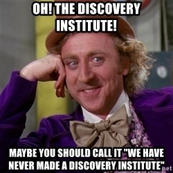 "Willy Wonka - Oh! the discovery Institute! maybe you should call it ""we have never made a discovery institute"""