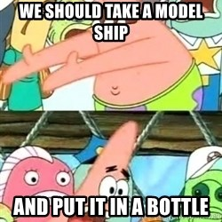 Push it Somewhere Else Patrick - WE SHOULD TAKE A MODEL SHIP AND PUT IT IN A BOTTLE