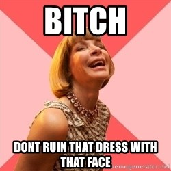 Amused Anna Wintour - Bitch dont ruin that dress with that face