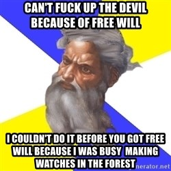 God - Can't fuck up the Devil because of free will I couldn't do it before you got free will because i was busy  making watches in the forest