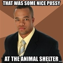 Successful Black Man - that was some nice pussy at the animal shelter