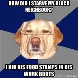 Racist Dawg - how did i starve my black neighbour? i hid his food stamps in his work boots