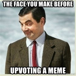 MR bean - The face you make before UPVOTING a meme