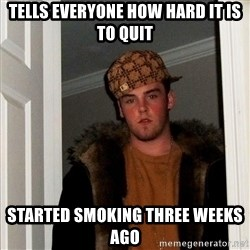 Scumbag Steve - Tells everyone how hard it is to quit started smoking three weeks ago