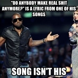 """Kanye West Just Sayin - """"Do anybody make real shit anymore?"""" is a lyric from one of his songs song isn't his"""