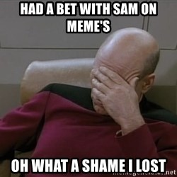 Picardfacepalm - had a bet with sam on meme's oh what a shame i lost