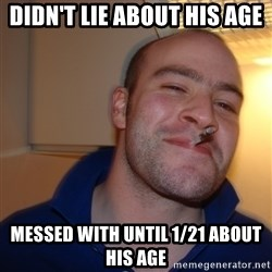 Good Guy Greg - Didn't lie about his age Messed with until 1/21 about his age