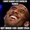 Kobe Bryant - I Dont always get doubled teamed but when I do i dont pass
