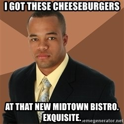 Successful Black Man - i got these cheeseburgers at that new midtown bistro. exquisite.