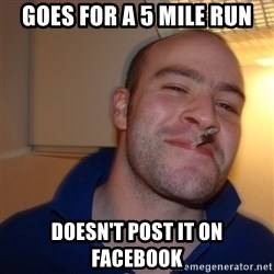 Good Guy Greg - goes for a 5 mile run doesn't post it on facebook