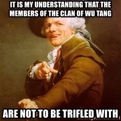 Joseph Ducreux - it is my understanding that the members of the clan of wu tang are not to be trifled with