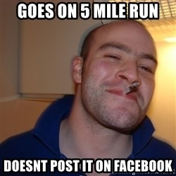 Good Guy Greg - goes on 5 mile run doesnt post it on facebook