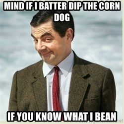 MR bean - mind if i batter dip the corn dog if you know what i bean