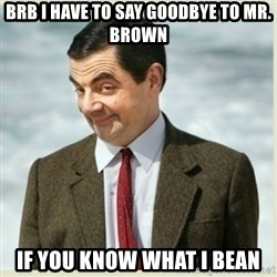 MR bean - brb I have to say goodbye to mr. brown if you know what i bean