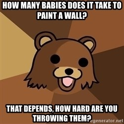 Pedobear - how many babies does it take to paint a wall? that depends, how hard are you throwing them?