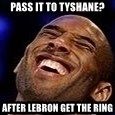 Kobe Bryant - Pass it to Tyshane? After LeBron get the ring