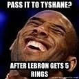 Kobe Bryant - Pass it to Tyshane? After LeBron gets 5 rings