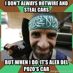 Terrorist - I don't always hotwire and steal cars But when I do, it's Alex Del Pozo's car