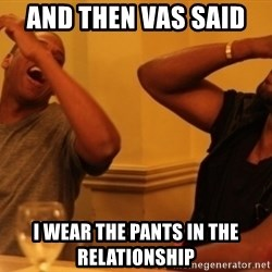 Kanye and Jay - And then vas said  I wear the pants in the relationship