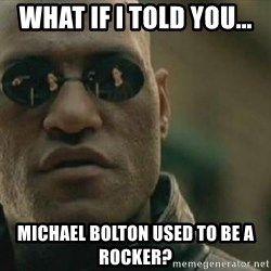 Scumbag Morpheus - WHAT IF I TOLD YOU... MICHAEL BOLTON USED TO BE A ROCKER?