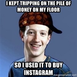 Scumbag Zuckerbeg - I kept tripping on the pile of money on my floor So I used it to buy Instagram