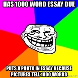 Trollface - has 1000 word essay due puts a photo in essay because pictures tell 1000 words