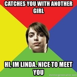 Non Jealous Girl - Catches you with another girl Hi, im linda. nice to meet you
