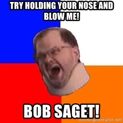 Advice Tourettes Guy - try holding your nose and blow me! bob saget!