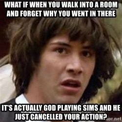 Conspiracy Keanu - What if when you walk into a room and forget why you went in there It's actually God playing Sims and he just cancelled your action?