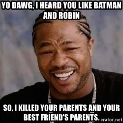 Yo Dawg - yo dawg, I heard you like batman and robin so, i killed your parents and your best friend's parents.