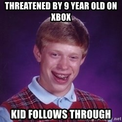 Bad Luck Brian - Threatened by 9 year old on xbox KiD follows through