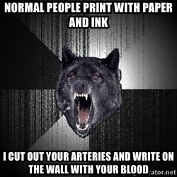 Insanity Wolf - normal people print with paper and ink i cut out your arteries and write on the wall with your blood