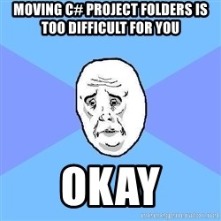 Okay Guy - moving c# project folders is too difficult for you  okay