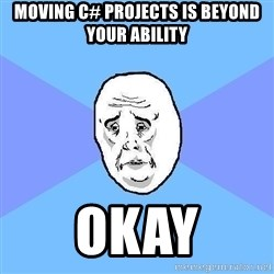 Okay Guy - moving c# projects is beyond your ability okay