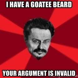 Trotsky Want More Crackers - I have a goatee beard your argument is invalid