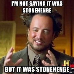 Ancient Aliens - I'm not saying it was stonehenge but it was stonehenge