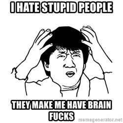 My brain is full of fuck - I hate stupid people They make me have brain fucks