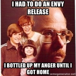 Vengeance Dad - i had to do an envy release i bottled up my anger until i got home