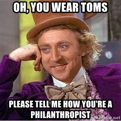Willy Wonka - Oh, you wear toms please tell me how you're a PHILANTHROPIST