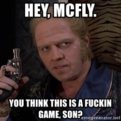 Biff Tannen - Hey, McFly. You think this is a fuckin game, son?