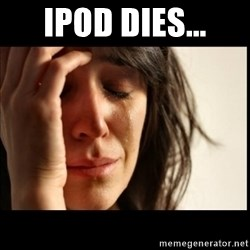 First World Problems - ipod dies...