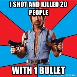 Chuck Norris  - i shot and killed 20 people  with 1 bullet