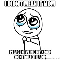pleaseguy  - i didn't mean it mom please give me my xbox controller back