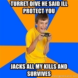 Annoying Gamer Kid - turret dive he said ill protect you jacks all my kills and survives