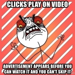 iHate - clicks play on video advertisement appears before you can watch it and you can't skip it