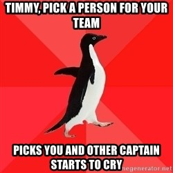 Socially Awesome Penguin - timmy, pick a person for your team picks you and other captain starts to cry
