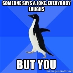 Socially Awkward Penguin - someone says a joke, everybody laughs but you