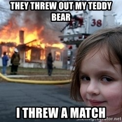 Disaster Girl - they threw out my teddy bear i threw a match